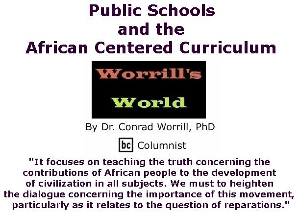 BlackCommentator.com November 09, 2017 - Issue 717: Public Schools and the African Centered Curriculum - Worrill's World By Dr. Conrad W. Worrill, PhD, BC Columnist