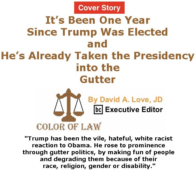 BlackCommentator.com - November 16, 2017 - Issue 718 Cover Story: It's Been One Year Since Trump Was Elected and He's Already Taken the Presidency into the Gutter - Color of Law By David A. Love, JD, BC Executive Editor