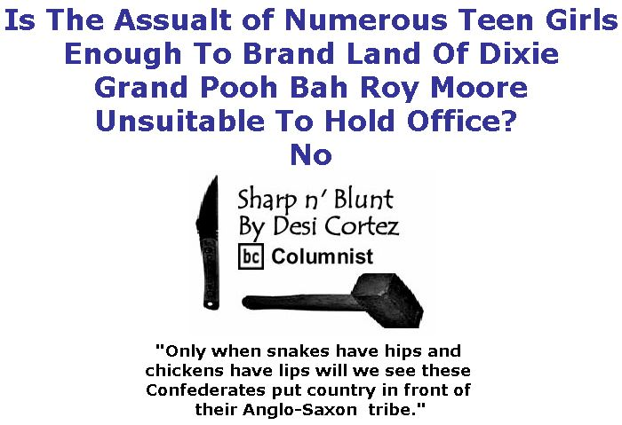 BlackCommentator.com November 16, 2017 - Issue 718: Is The Assualt of Numerous Teen Girls Enough To Brand Land Of Dixie Grand Pooh Bah Roy Moore Unsuitable To Hold Office? No - Sharp n' Blunt By Desi Cortez, BC Columnist