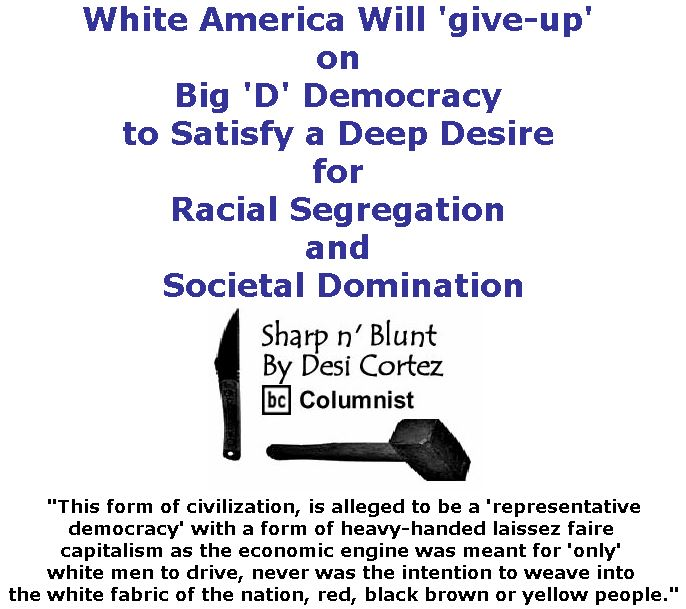 BlackCommentator.com December 07, 2017 - Issue 721: White America Will 'give-up' on Big 'D' Democracy to Satisfy a Deep Desire for Racial Segregation and Societal Domination - Sharp n' Blunt By Desi Cortez, BC Columnist