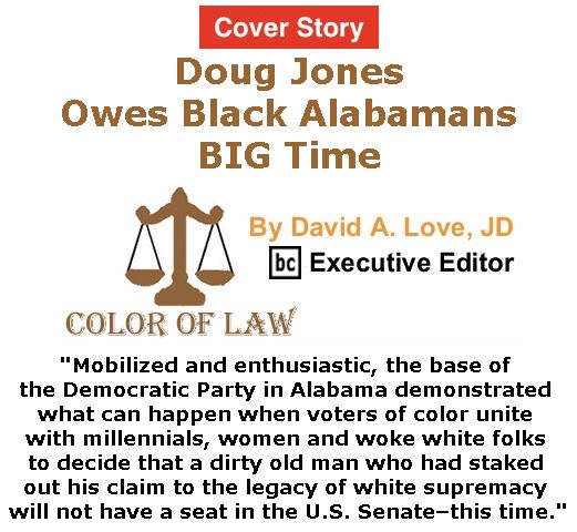 BlackCommentator.com - December 14, 2017 - Issue 722 Cover Story Doug Jones Owes Black Alabamans BIG Time - Color of Law By David A. Love, JD, BC Executive Editor