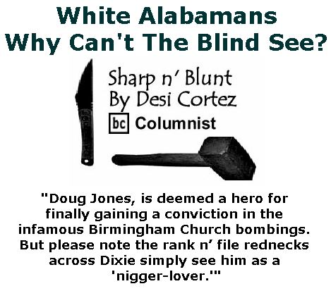 BlackCommentator.com December 14, 2017 - Issue 722: White Alabamans: Why Can't The Blind See? - Sharp n' Blunt By Desi Cortez, BC Columnist