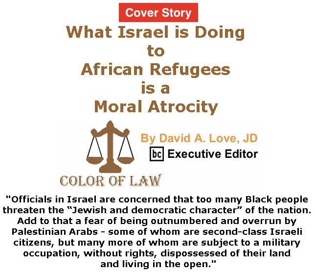 BlackCommentator.com - January 11, 2018 - Issue 724 Cover Story: What Israel is Doing to African Refugees is a Moral Atrocity - Color of Law By David A. Love, JD, BC Executive Editor