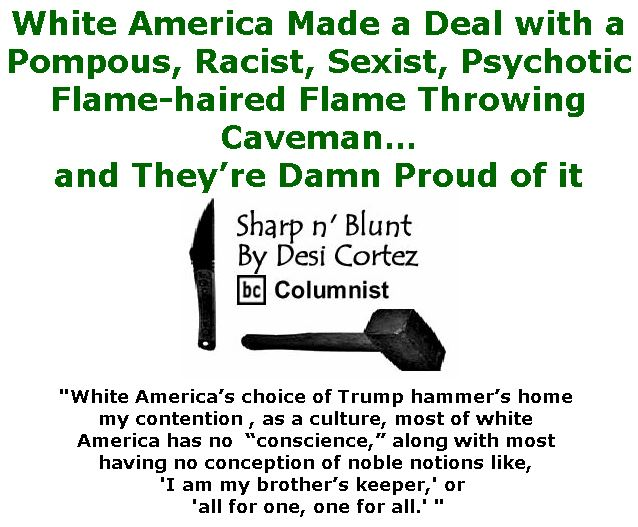 BlackCommentator.com January 11, 2018 - Issue 724: White America made a deal with a pompous, racist, sexist, psychotic flame-haired flame throwing caveman… and they're damn proud of it. - Sharp n' Blunt By Desi Cortez, BC Columnist