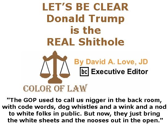 BlackCommentator.com January 18, 2018 - Issue 725: LET'S BE CLEAR: Donald Trump is the REAL Shithole - Color of Law By David A. Love, JD, BC Executive Editor