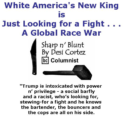 BlackCommentator.com January 18, 2018 - Issue 725: White America's New King is Just Looking for a Fight . . . A Global Race War - Sharp n' Blunt By Desi Cortez, BC Columnist