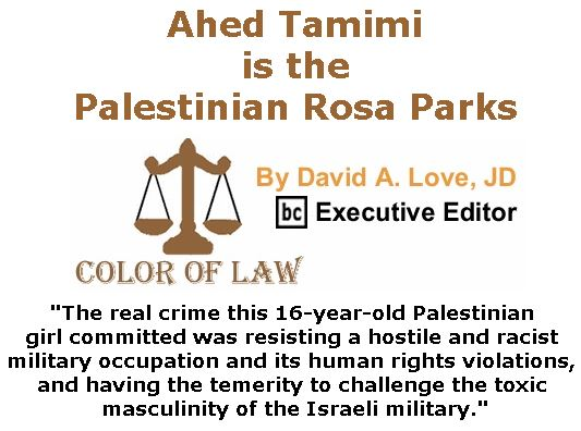 BlackCommentator.com January 25, 2018 - Issue 726: Ahed Tamimi is the Palestinian Rosa Parks - Color of Law By David A. Love, JD, BC Executive Editor