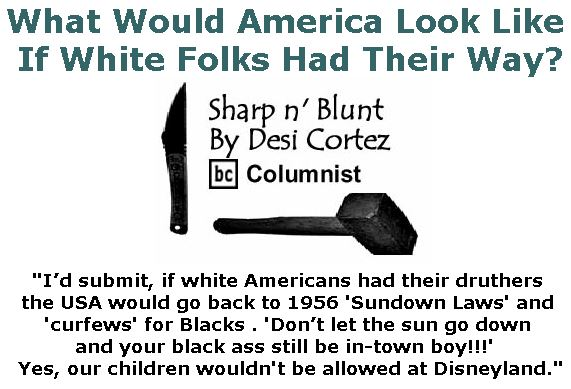 BlackCommentator.com January 25, 2018 - Issue 726: What Would America Look Like If White Folks Had Their Way? - Sharp n' Blunt By Desi Cortez, BC Columnist