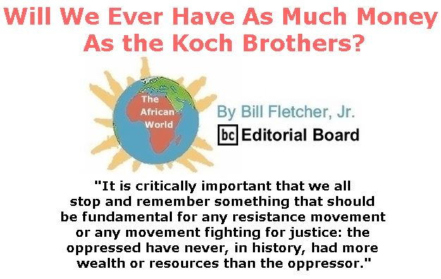BlackCommentator.com February 01, 2018 - Issue 727: Will We Ever Have As Much Money As the Koch Brothers? - The African World By Bill Fletcher, Jr., BC Editorial Board