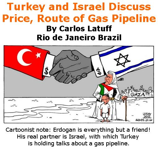 BlackCommentator.com February 01, 2018 - Issue 727: Turkey and Israel Discuss Price, Route of Gas Pipeline - Political Cartoon By Carlos Latuff, Rio de Janeiro Brazil