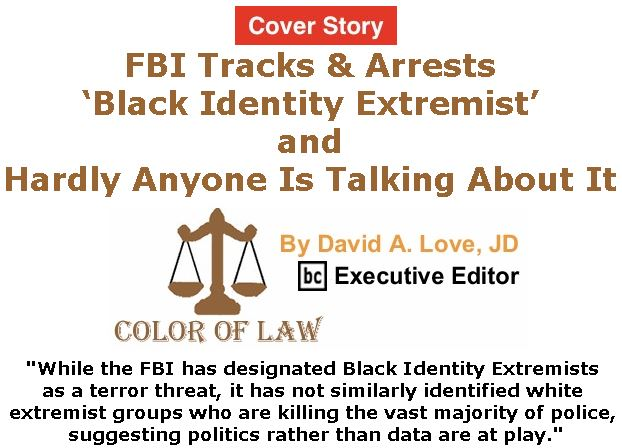 BlackCommentator.com - February 08, 2018 - Issue 728 Cover Story: FBI Tracks & Arrests 'Black Identity Extremist' and Hardly Anyone Is Talking About It - Color of Law By David A. Love, JD, BC Executive Editor
