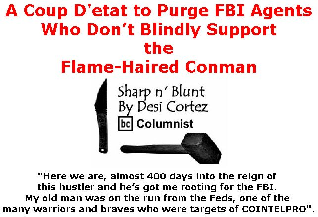 BlackCommentator.com February 08, 2018 - Issue 728: A Coup D'etat to Purge FBI Agents Who Don't Blindly Support the Flame-Haired Conman - Sharp n' Blunt By Desi Cortez, BC Columnist