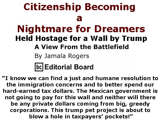 BlackCommentator.com February 08, 2018 - Issue 728: Citizenship Becoming a Nightmare for Dreamers - Held hostage for a wall by trump - View from the Battlefield By Jamala Rogers, BC Editorial Board