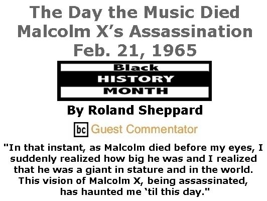 BlackCommentator.com February 15, 2018 - Issue 729: The Day the Music Died: Malcolm X's Assassination, Feb. 21, 1965 By Roland Sheppard, BC Guest Commentator