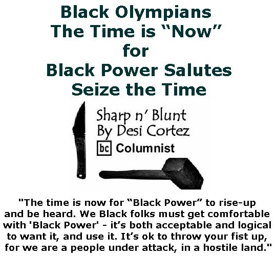 "BlackCommentator.com February 15, 2018 - Issue 729: Black Olympians The Time is ""Now"" for Black Power Salutes . . . Seize the Time - Sharp n' Blunt By Desi Cortez, BC Columnist"
