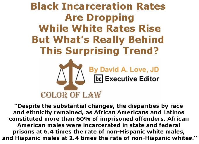 BlackCommentator.com February 22, 2018 - Issue 730: Black Incarceration Rates Are Dropping While White Rates Rise, But What's Really Behind This Surprising Trend? - Color of Law By David A. Love, JD, BC Executive Editor