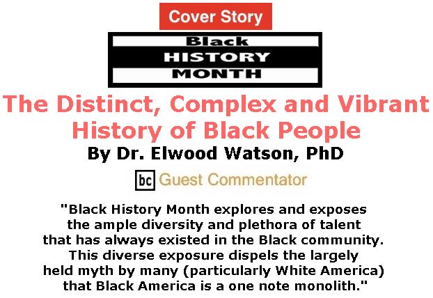 BlackCommentator.com February 22, 2018 - Issue 730 Cover Story: Black History Month - The distinct, complex and vibrant history of Black People By Dr. Elwood Watson, PhD, BC Guest Commentator