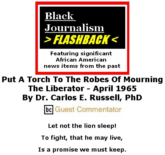 BlackCommentator.com March 01, 2018 - Issue 731: - Black Journalism Flashback - Black Journalism Flashback - Put A Torch To The Robes Of Mourning - The Liberator - April 1965 By Dr. Carlos E. Russell, PhD, BC Guest Commentator