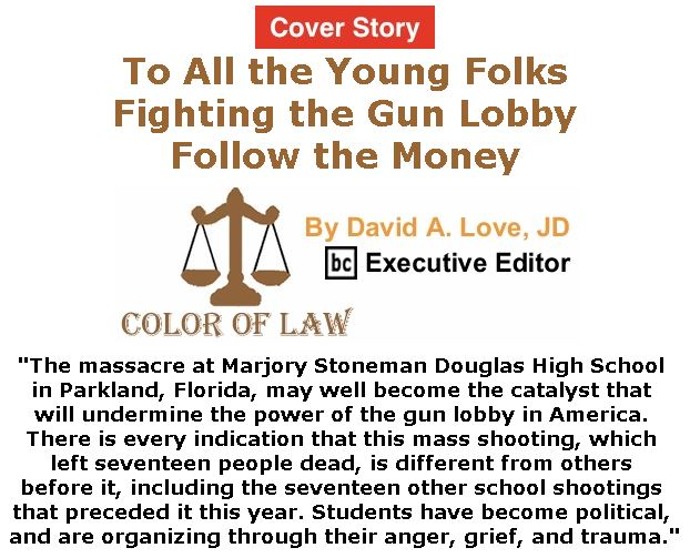 BlackCommentator.com - March 01, 2018 - Issue 731 Cover Story: To All the Young Folks Fighting the Gun Lobby: Follow the Money - Color of Law By David A. Love, JD, BC Executive Editor