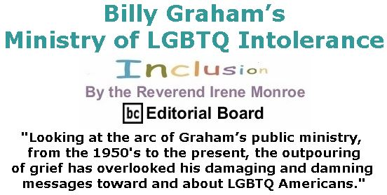 BlackCommentator.com March 01, 2018 - Issue 731: Billy Graham's Ministry of LGBTQ Intolerance - Inclusion By The Reverend Irene Monroe, BC Editorial Board