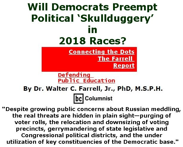 BlackCommentator.com March 01, 2018 - Issue 731: Will Democrats Preempt Political 'Skullduggery' in 2018 Races? - Connecting the Dots - The Farrell Report - Defending Public Education By Dr. Walter C. Farrell, Jr., PhD, M.S.P.H., BC Columnist