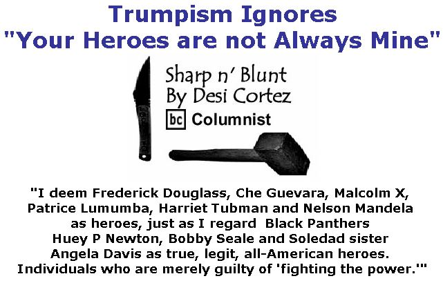 """BlackCommentator.com March 08, 2018 - Issue 732: Trumpism Ignores """"Your Heroes are not Always Mine . . . ."""" - Sharp n' Blunt By Desi Cortez, BC Columnist"""