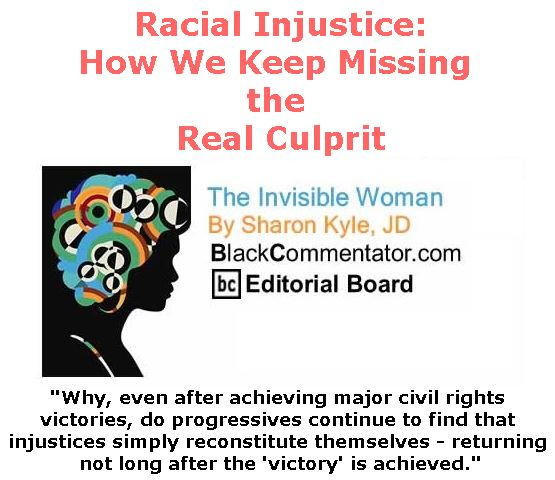 BlackCommentator.com March 15, 2018 - Issue 733: Racial Injustice: How We Keep Missing the Real Culprit - The Invisible Woman - By Sharon Kyle, JD, BC Editorial Board