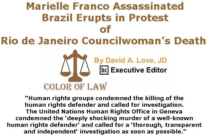 BlackCommentator.com March 22, 2018 - Issue 734: Marielle Franco Assassinated, Brazil Erupts in Protest of Rio de Janeiro Councilwoman's Dea - Color of Law By David A. Love, JD, BC Executive Editor