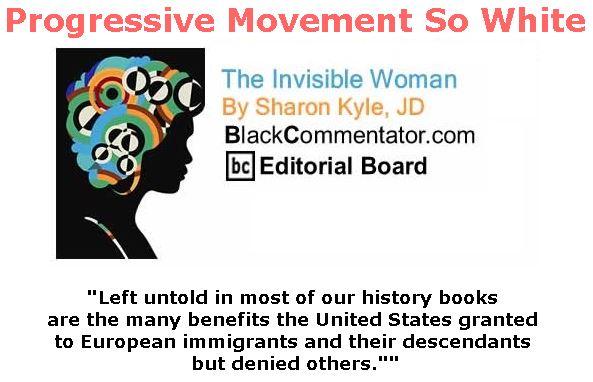 BlackCommentator.com April 05, 2018 - Issue 736: Progressive Movement So White - The Invisible Woman - By Sharon Kyle, JD, BC Editorial Board