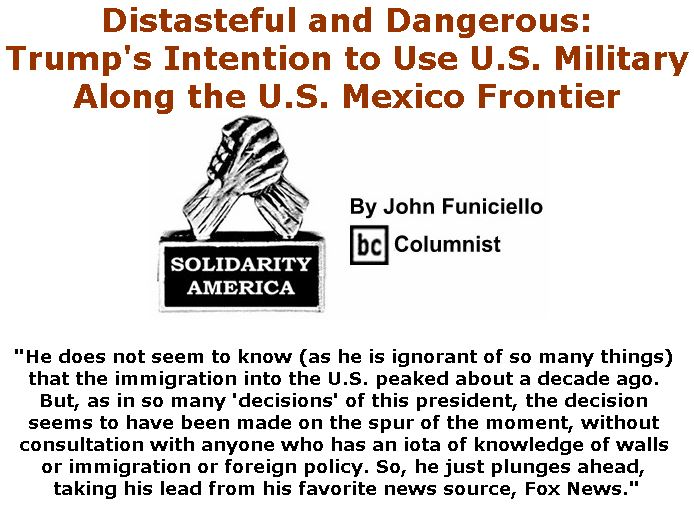 BlackCommentator.com April 05, 2018 - Issue 736: Distasteful and Dangerous: Trump's Intention to Use U.S. Military Along the U.S. Mexico Frontier - Solidarity America By John Funiciello, BC Columnist