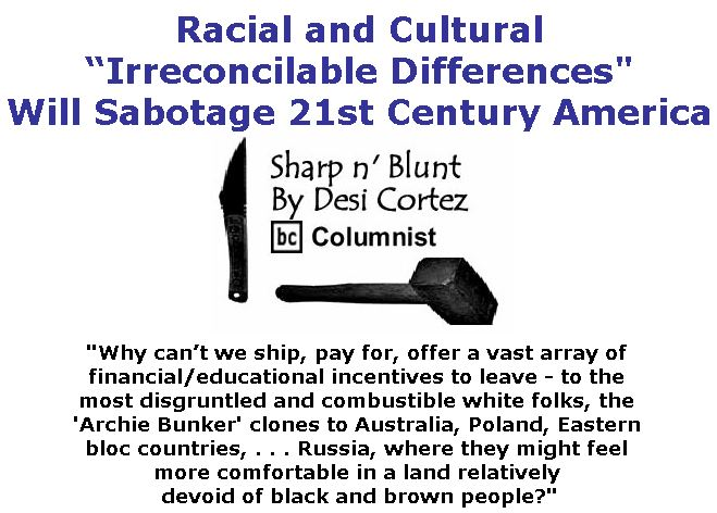 """BlackCommentator.com April 12, 2018 - Issue 737: Racial and Cultural """"Irreconcilable Differences"""" Will Sabotage 21st Century America - Sharp n' Blunt By Desi Cortez, BC Columnist"""