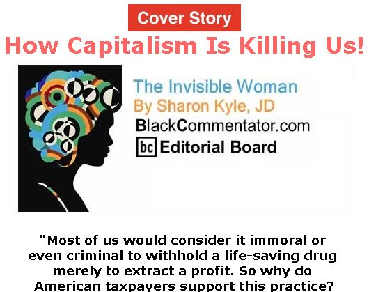 BlackCommentator.com - April 26, 2018 - Issue 739 Cover Story: How Capitalism Is Killing Us! - The Invisible Woman - By Sharon Kyle, JD, BC Editorial Board