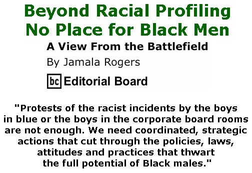 BlackCommentator.com April 26, 2018 - Issue 739: Beyond Racial Profiling: No Place for Black Men - View from the Battlefield By Jamala Rogers, BC Editorial Board