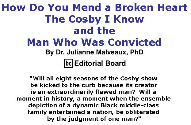 BlackCommentator.com May 03, 2018 - Issue 740: How Do You Mend a Broken Heart – The Cosby I Know and the Man Who Was Convicted By Dr. Julianne Malveaux, PhD, BC Editorial Board