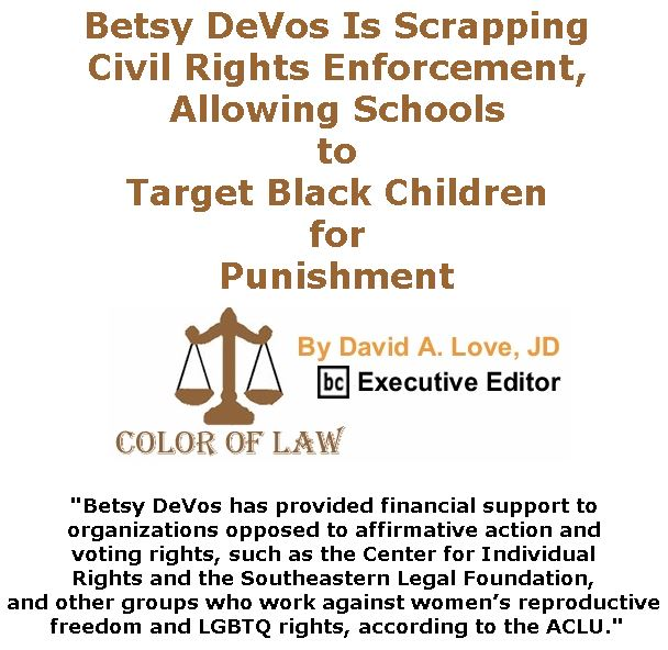 BlackCommentator.com May 03, 2018 - Issue 740: Betsy DeVos Is Scrapping Civil Rights Enforcement, Allowing Schools to Target Black Children for Punishment - Color of Law By David A. Love, JD, BC Executive Editor