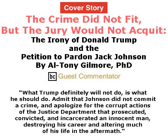 BlackCommentator.com - May 03, 2018 - Issue 740 Cover Story: The Crime Did Not Fit, But The Jury Would Not Acquit: The Irony of Donald Trump and the Petition to Pardon Jack Johnson By Al-Tony Gilmore, PhD, BC Guest Commentator