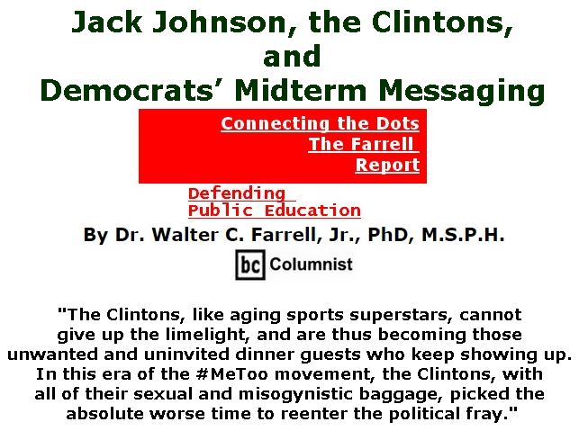 BlackCommentator.com May 03, 2018 - Issue 740: Jack Johnson, the Clintons, and Democrats' Midterm Messaging - Connecting the Dots - The Farrell Report - Defending Public Education By Dr. Walter C. Farrell, Jr., PhD, M.S.P.H., BC Columnist