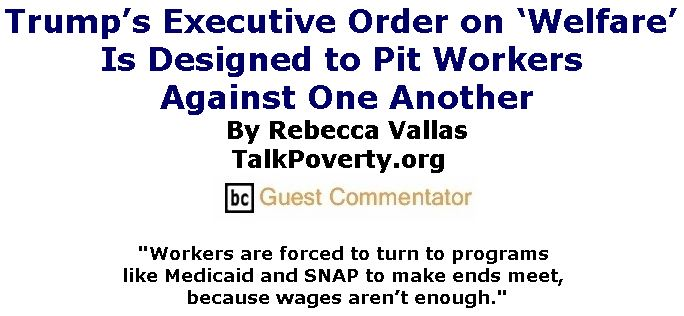 BlackCommentator.com May 03, 2018 - Issue 740: Trump's Executive Order on 'Welfare' Is Designed to Pit Workers Against One Another By Rebecca Vallas, TalkPoverty.org, BC Guest Commentator