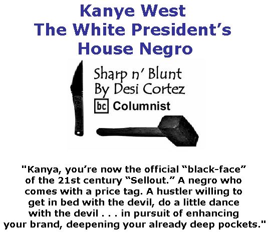 BlackCommentator.com May 10, 2018 - Issue 741: Kanye West -The White President's House Negro - Sharp n' Blunt By Desi Cortez, BC Columnist