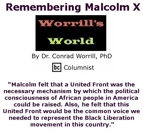 BlackCommentator.com May 10, 2018 - Issue 741: Remembering Malcolm X - Worrill's World By Dr. Conrad W. Worrill, PhD, BC Columnist