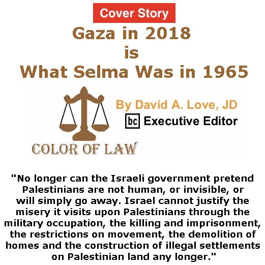 BlackCommentator.com - May 17, 2018 - Issue 742 Cover Story: Gaza in 2018 is What Selma Was in 1965 - Color of Law By David A. Love, JD, BC Executive Editor