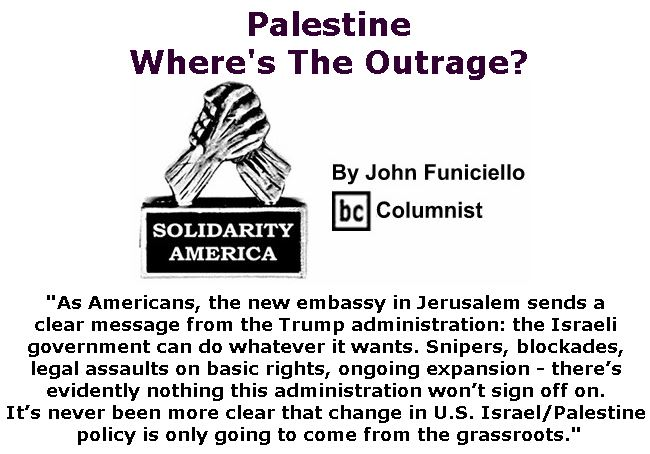 BlackCommentator.com May 17, 2018 - Issue 742: Palestine: Where's The Outrage? - Solidarity America By John Funiciello, BC Columnist