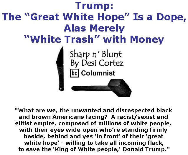 """BlackCommentator.com May 17, 2018 - Issue 742: Trump: The """"Great White Hope"""" Is a Dope, Alas Merely """"White Trash"""" with Money - Sharp n' Blunt By Desi Cortez, BC Columnist"""