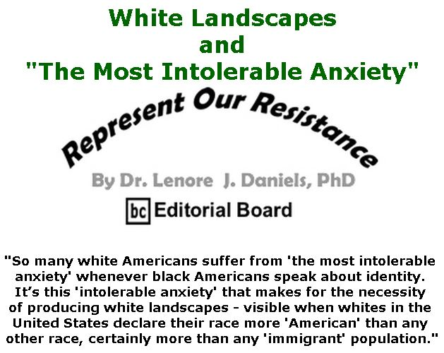 "BlackCommentator.com May 31, 2018 - Issue 744: White Landscapes and ""The Most Intolerable Anxiety"" - Represent Our Resistance By Dr. Lenore Daniels, PhD, BC Editorial Board"