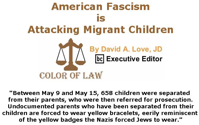 BlackCommentator.com June 07, 2018 - Issue 745: American Fascism is Attacking Migrant Children - Color of Law By David A. Love, JD, BC Executive Editor