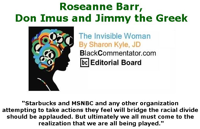 BlackCommentator.com June 07, 2018 - Issue 745: Roseanne Barr, Don Imus and Jimmy the Greek - The Invisible Woman - By Sharon Kyle, JD, BC Editorial Board