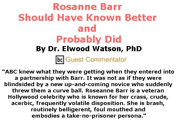 BlackCommentator.com June 07, 2018 - Issue 745: Rosanne Barr Should Have Known Better and Probably Did By Dr. Elwood Watson, PhD, BC Guest Commentator Rosanne Barr Should Have Known Better and Probably Did By Dr. Elwood Watson, PhD, BC Guest Commentator