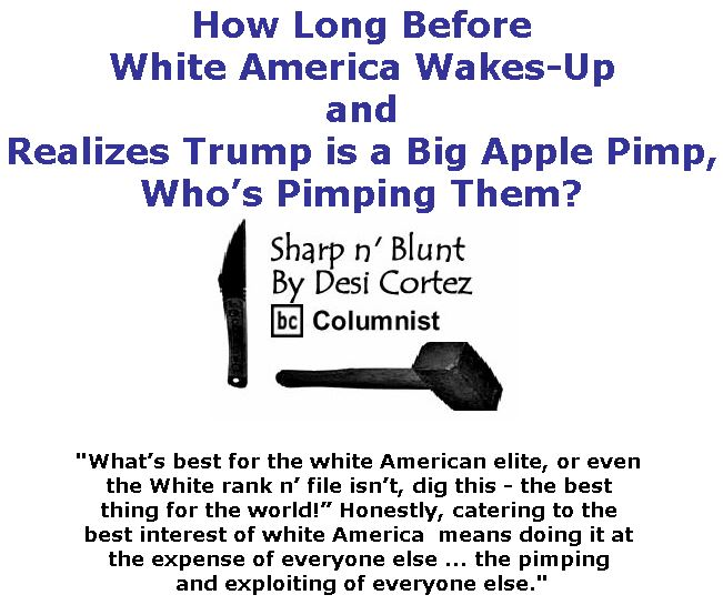BlackCommentator.com June 14, 2018 - Issue 746: How Long Before White America Wakes-Up and Realizes Trump is a Big Apple Pimp, Who's Pimping Them? - Sharp n' Blunt By Desi Cortez, BC Columnist