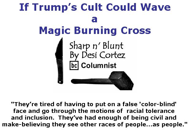 BlackCommentator.com June 28, 2018 - Issue 748: If Trump's Cult Could Wave a Magic Burning Cross - Sharp n' Blunt By Desi Cortez, BC Columnist