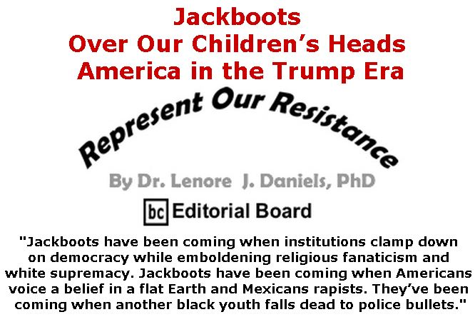 BlackCommentator.com July 05, 2018 - Issue 749: Jackboots Over Our Children's Heads - America in the Trump Era - Represent Our Resistance By Dr. Lenore Daniels, PhD, BC Editorial Board
